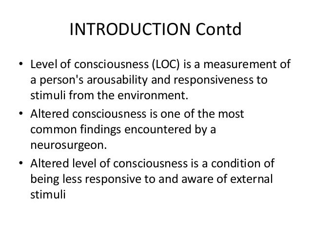 INTRODUCTION Contd • Level of consciousness (LOC) is a measurement of a person's arousability and responsiveness to stimul...