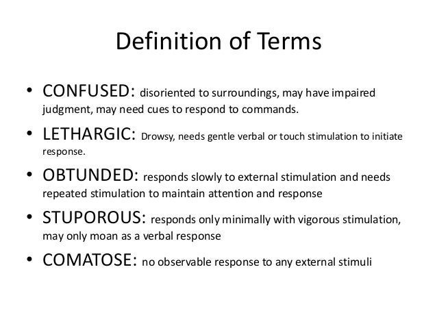Definition of Terms • CONFUSED: disoriented to surroundings, may have impaired judgment, may need cues to respond to comma...