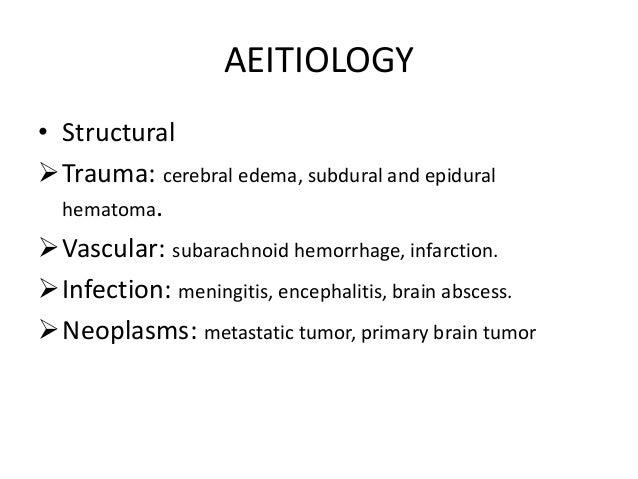 AEITIOLOGY • Structural Trauma: cerebral edema, subdural and epidural hematoma. Vascular: subarachnoid hemorrhage, infar...