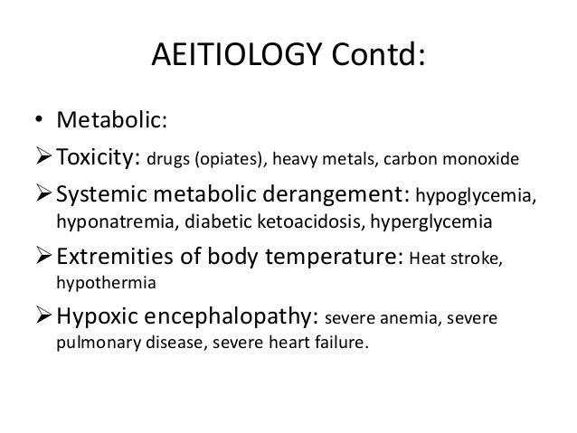 AEITIOLOGY Contd: • Metabolic: Toxicity: drugs (opiates), heavy metals, carbon monoxide Systemic metabolic derangement: ...