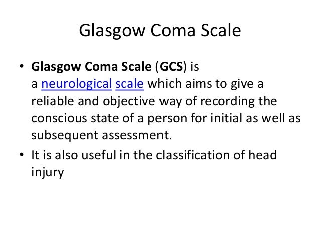 Glasgow Coma Scale • Glasgow Coma Scale (GCS) is a neurological scale which aims to give a reliable and objective way of r...