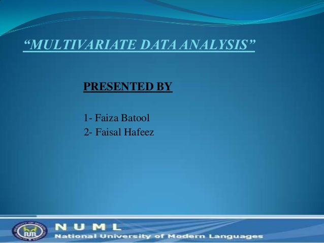 """MULTIVARIATE DATA ANALYSIS"" PRESENTED BY 1- Faiza Batool 2- Faisal Hafeez 2"