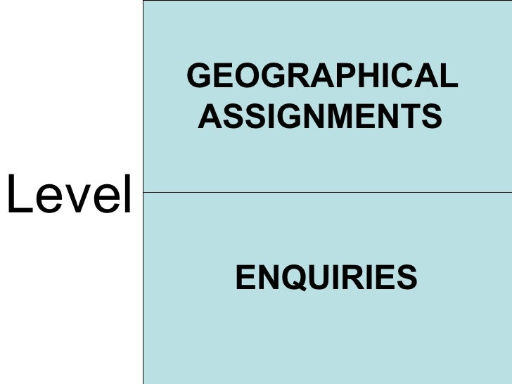 Level GEOGRAPHICAL ASSIGNMENTS ENQUIRIES