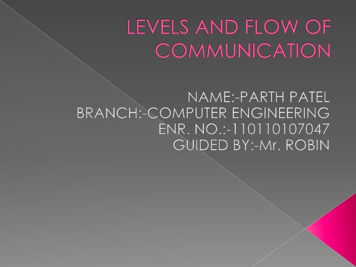 LEVELS AND FLOW OF COMMUNICATION<br />NAME:-PARTH PATEL<br />BRANCH:-COMPUTER ENGINEERING<br />ENR. NO.:-110110107047<br /...