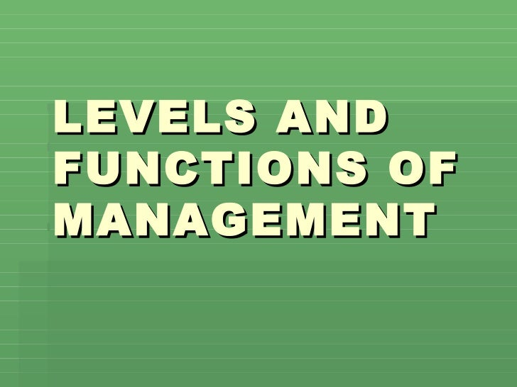LEVELS AND FUNCTIONS OF MANAGEMENT