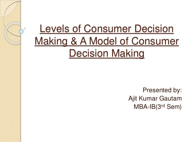 Levels of Consumer Decision Making & A Model of Consumer Decision Making Presented by: Ajit Kumar Gautam MBA-IB(3rd Sem)