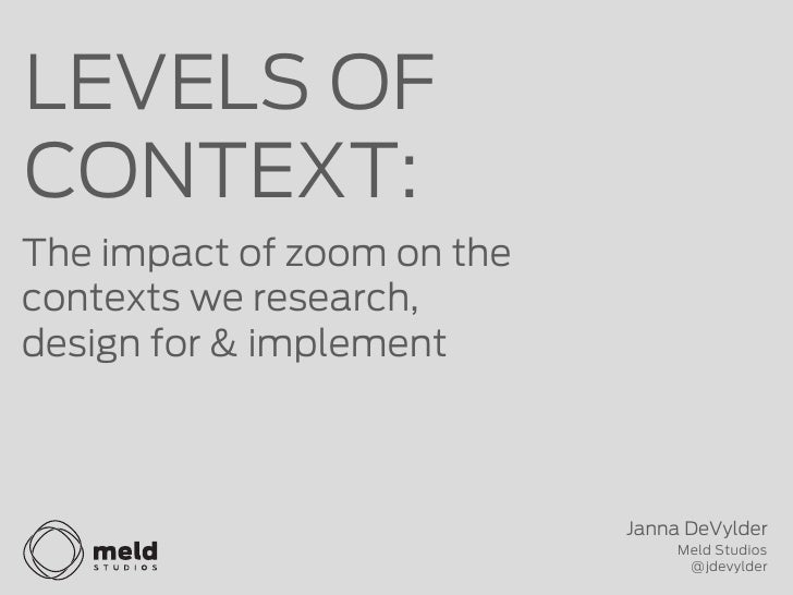 LEVELS OFCONTEXT:The impact of zoom on thecontexts we research,design for & implement                            Janna DeV...
