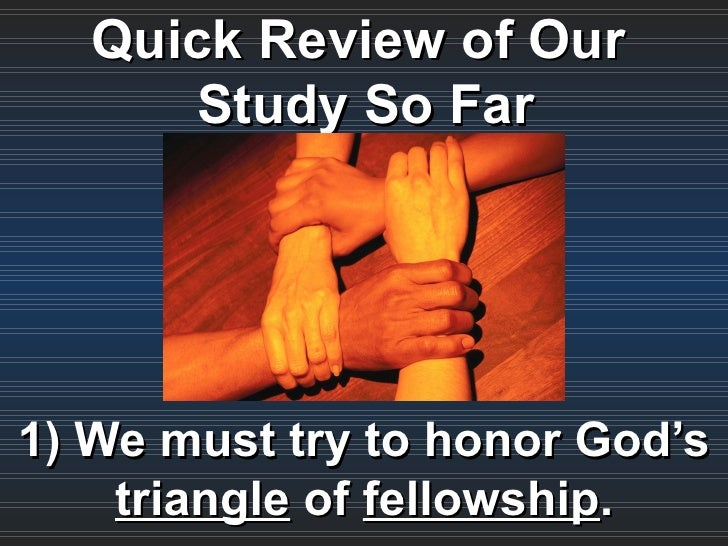 Quick Review of Our      Study So Far1) We must try to honor God's    triangle of fellowship.
