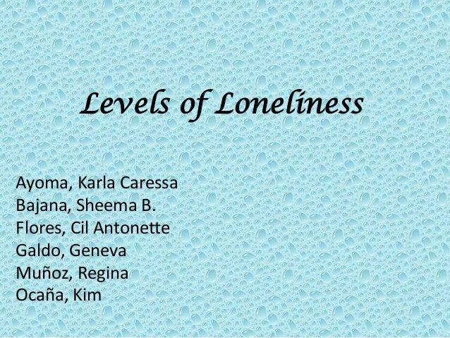 Levels of LonelinessAyoma, Karla CaressaBajana, Sheema B.Flores, Cil AntonetteGaldo, GenevaMuñoz, ReginaOcaña, Kim