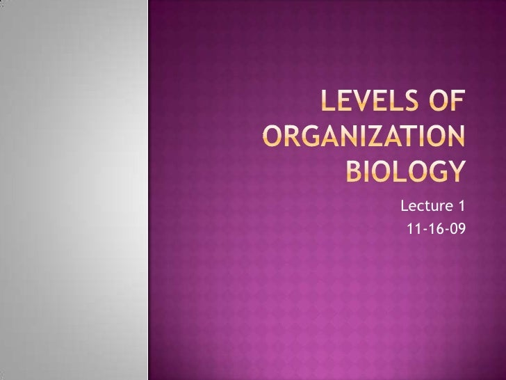 Levels of OrganizationBiology<br />Lecture 1<br />11-16-09<br />