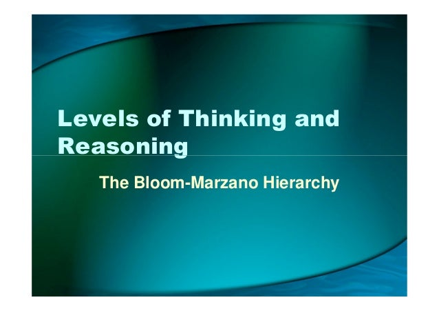 Levels of Thinking and ReasoningReasoning The Bloom-Marzano Hierarchy