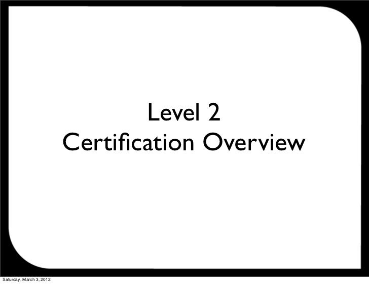 Level 2                          Certification OverviewSaturday, March 3, 2012