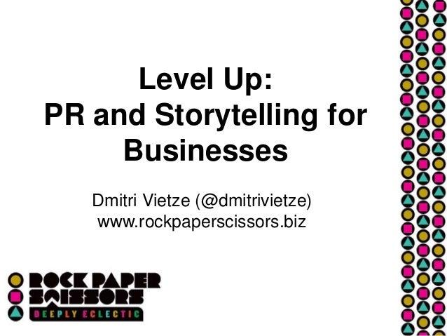 Level Up: PR and Storytelling for Businesses Dmitri Vietze (@dmitrivietze) www.rockpaperscissors.biz