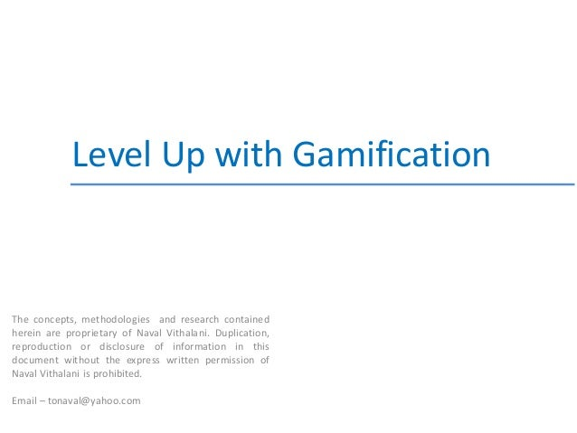 Level Up with GamificationThe concepts, methodologies and research containedherein are proprietary of Naval Vithalani. Dup...