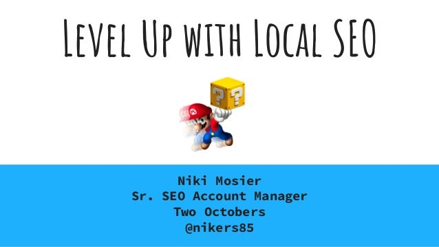 Level Up with Local SEO Niki Mosier Sr. SEO Account Manager Two Octobers @nikers85