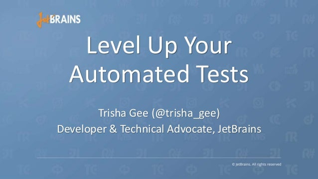 Trisha Gee (@trisha_gee) Developer & Technical Advocate, JetBrains Level Up Your Automated Tests
