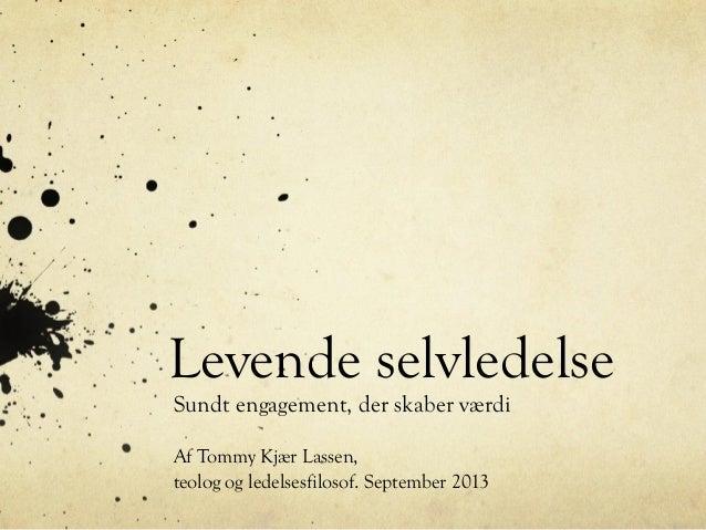 Levende selvledelse Sundt engagement, der skaber værdi Af Tommy Kjær Lassen, teolog og ledelsesfilosof. September 2013