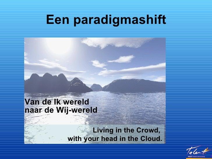 Een paradigmashift <ul><li>Van de Ik wereld  naar de Wij-wereld </li></ul>Living in the Crowd,  with your head in the Cloud.