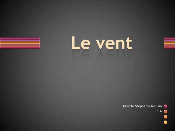 Le vent<br />Juliette Stéphanie Mélissa<br />3°6<br />