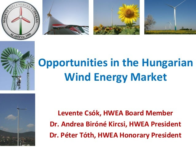 Opportunities in the Hungarian Wind Energy Market Levente Csók, HWEA Board Member Dr. Andrea Biróné Kircsi, HWEA President...