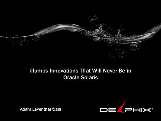 illumos Innovations That Will Never Be in                 Oracle SolarisAdam Leventhal @ahl