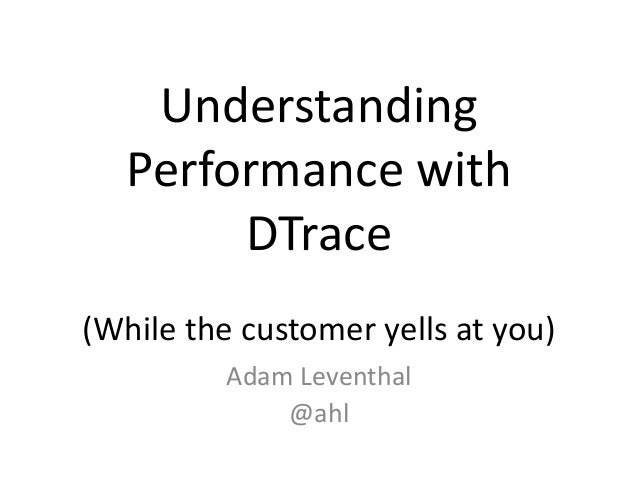 Understanding Performance with DTrace (While the customer yells at you) Adam Leventhal @ahl