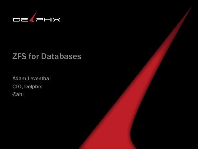 Delphix Agile Data Platform ZFS for Databases Adam Leventhal CTO, Delphix @ahl