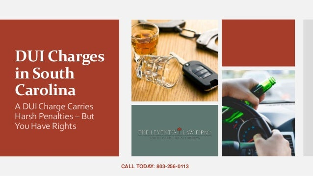 DUI Charges in South Carolina A DUI Charge Carries Harsh Penalties – But You Have Rights CALL TODAY: 803-256-0113