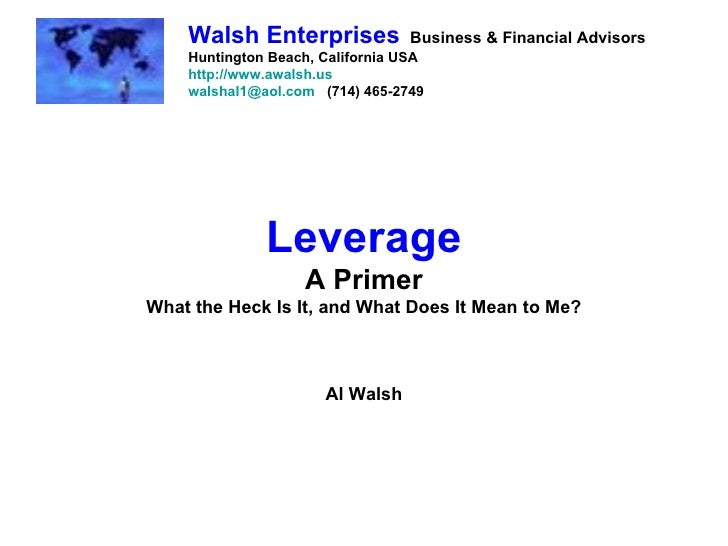 Leverage A Primer What the Heck Is It, and What Does It Mean to Me? Al Walsh Walsh Enterprises   Business & Financial Advi...