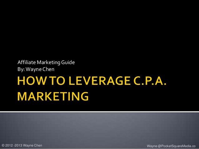 Affiliate Marketing Guide        By: Wayne Chen© 2012 -2013 Wayne Chen             Wayne @PocketSquareMedia.co