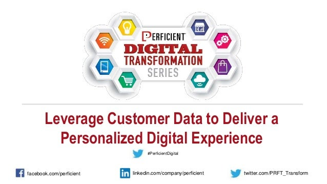 Leverage Customer Data to Deliver a Personalized Digital Experience facebook.com/perficient twitter.com/PRFT_Transformlink...