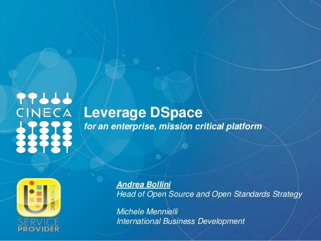 Leverage DSpace for an enterprise, mission critical platform Andrea Bollini Head of Open Source and Open Standards Strateg...