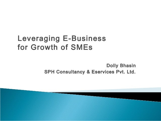 Dolly Bhasin  Leveraging E-Business  for Growth of SMEs  SPH Consultancy & Eservices Pvt. Ltd.