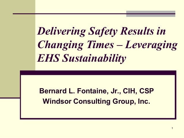 Delivering Safety Results in Changing Times – Leveraging EHS Sustainability Bernard L. Fontaine, Jr., CIH, CSP Windsor Con...
