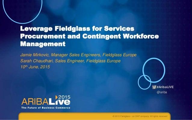 #AribaLIVE @ariba Leverage Fieldglass for Services Procurement and Contingent Workforce Management Jamie Mirkovic, Manager...