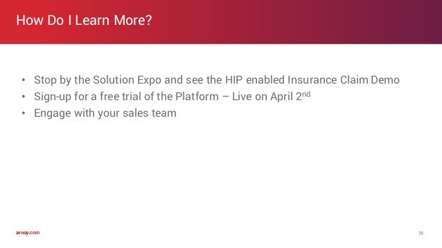 axway.comaxway.com How Do I Learn More? 19 • Stop by the Solution Expo and see the HIP enabled Insurance Claim Demo • Sign...