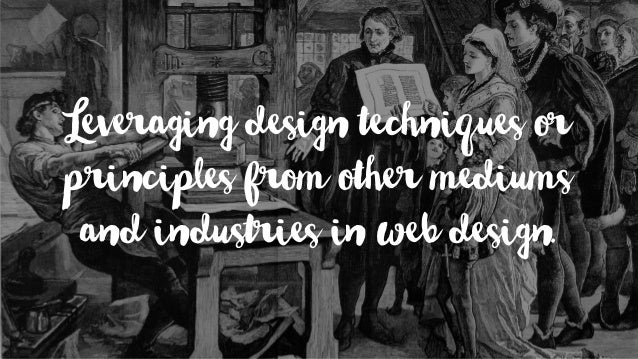 Leveraging design techniques or principles from other mediums and industries in web design.