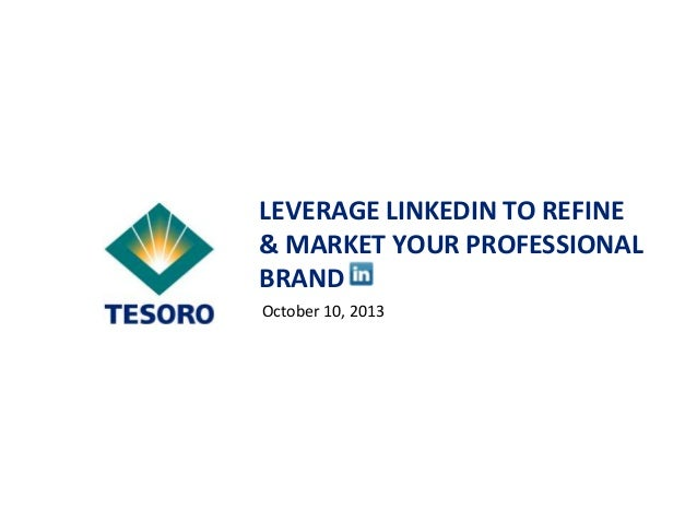 LEVERAGE LINKEDIN TO REFINE & MARKET YOUR PROFESSIONAL BRAND October 10, 2013