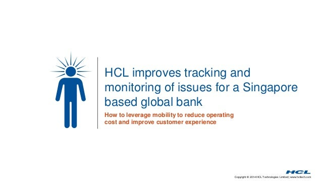 Copyright © 2014 HCL Technologies Limited | www.hcltech.com HCL improves tracking and monitoring of issues for a Singapore...