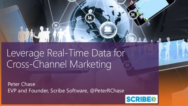 Leverage Real-Time Data for Cross-Channel Marketing Peter Chase EVP and Founder, Scribe Software, @PeterRChase
