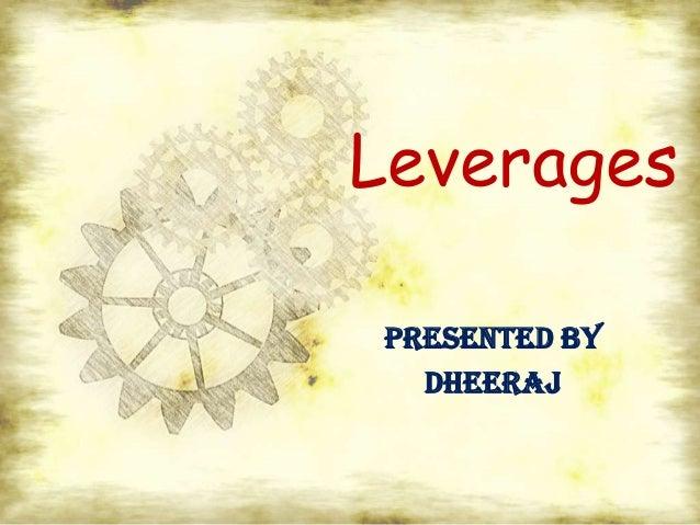 LeveragesPRESENTED BY  DHEERAJ