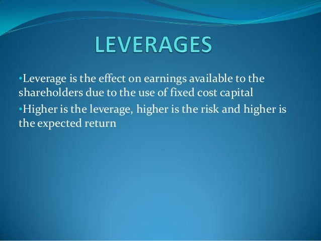 •Leverage is the effect on earnings available to the shareholders due to the use of fixed cost capital •Higher is the leve...