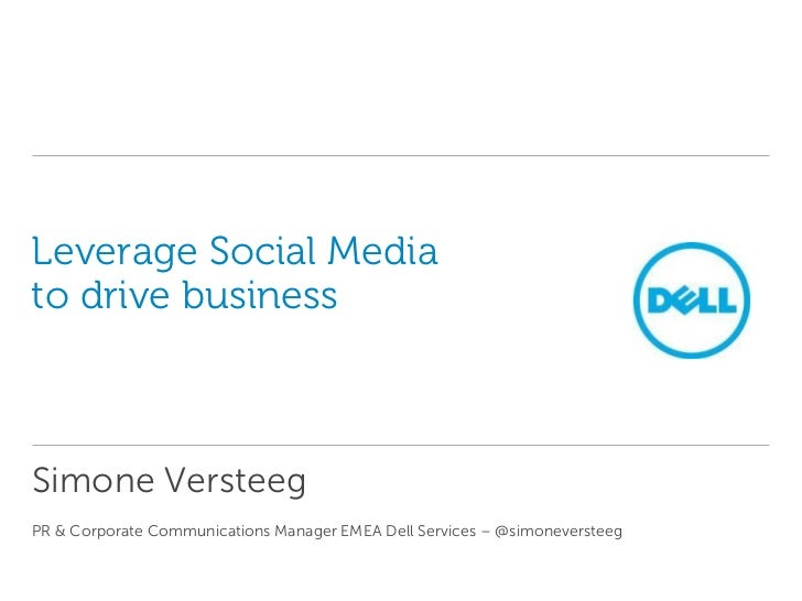 Leverage Social Mediato drive businessSimone VersteegPR & Corporate Communications Manager EMEA Dell Services – @simonever...