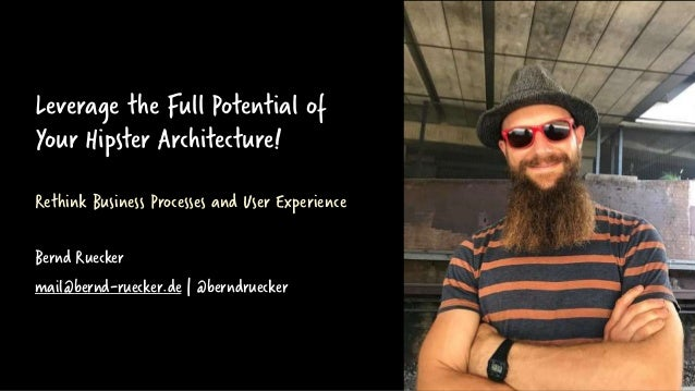 Leverage the Full Potential of Your Hipster Architecture! Rethink Business Processes and User Experience Bernd Ruecker mai...