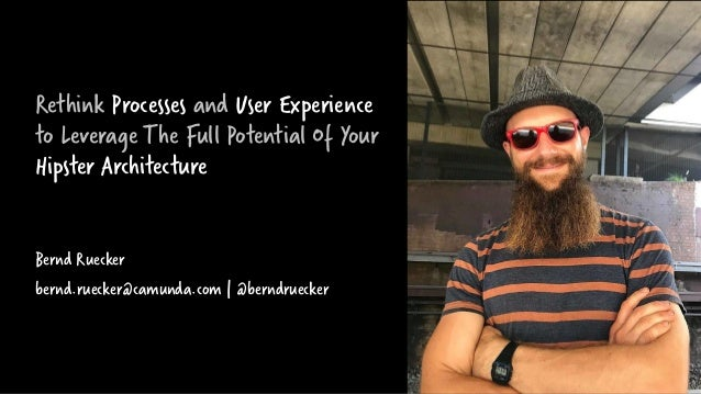 Rethink Processes and User Experience to Leverage The Full Potential Of Your Hipster Architecture Bernd Ruecker bernd.ruec...