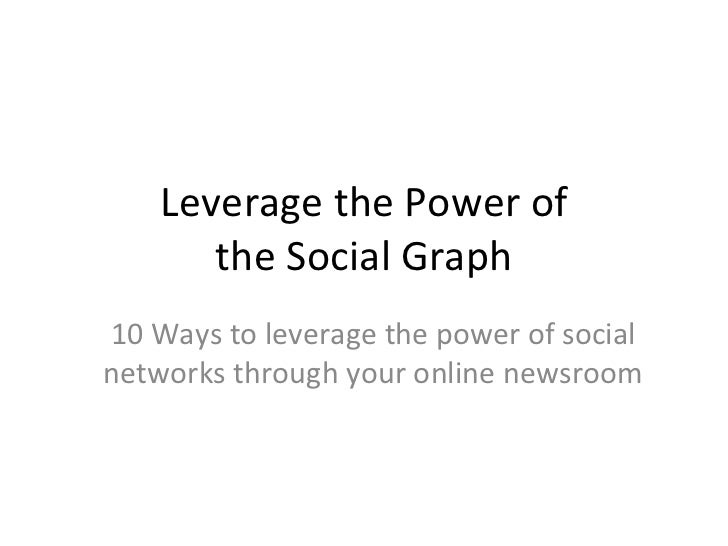 Leverage the Power of the Social Graph 10 Ways to leverage the power of social networks through your online newsroom