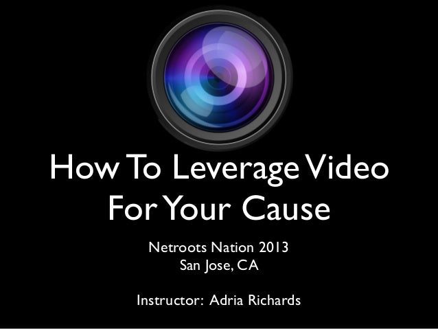 How To LeverageVideoForYour CauseNetroots Nation 2013San Jose, CAInstructor: Adria Richards