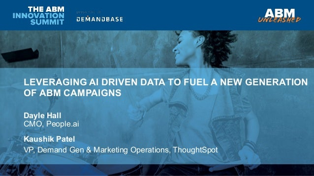 LEVERAGING AI DRIVEN DATA TO FUEL A NEW GENERATION OF ABM CAMPAIGNS Dayle Hall CMO, People.ai Kaushik Patel VP, Demand Gen...