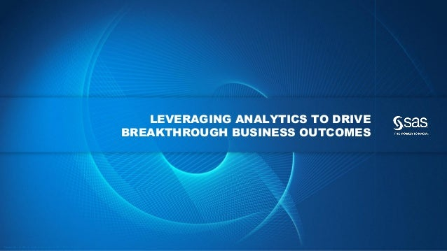 LEVERAGING ANALYTICS TO DRIVE BREAKTHROUGH BUSINESS OUTCOMES  C op yr i g h t © 2 0 1 3 , S A S I n s t i t u t e I n c . ...