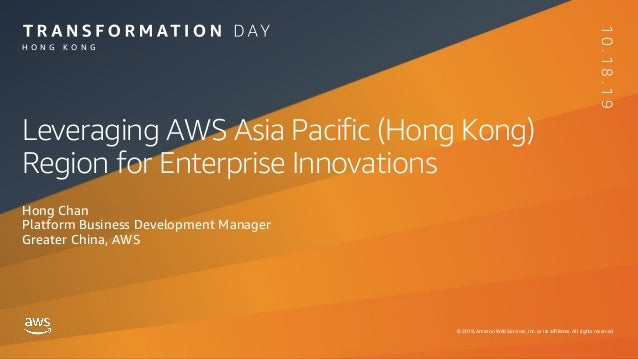 © 2019, Amazon Web Services, Inc. or its affiliates. All rights reserved. H O N G K O N G 10.18.19 Leveraging AWS Asia Pac...